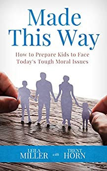 MADE THIS WAY : How to Prepare Kids to Face Today's Tough Moral Issues (English Edition) di [Miller, Leila , Horn, Trent ]