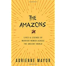 The Amazons – Lives and Legends of Warrior Women across the Ancient World