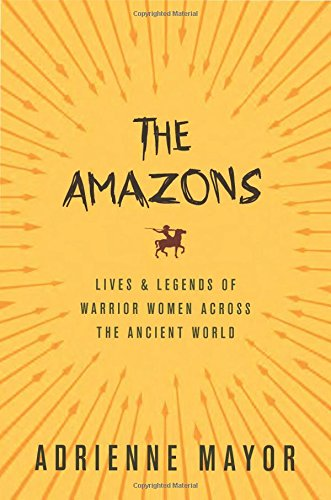 The Amazons: Lives and Legends of Warrior Women across the Ancient World por Adrienne Mayor