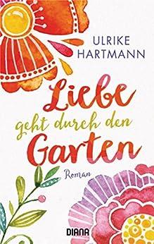 Liebe geht durch den Garten: Roman von [Hartmann, Ulrike]