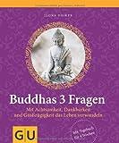Buddhas 3 Fragen: Mit Achtsamkeit, Dankbarkeit und Großzügigkeit das Leben verwandeln