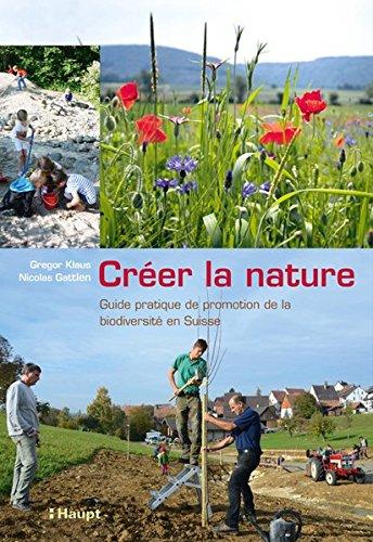 Créer la nature: Guide pratique de promotion de la biodiversité biologique en Suisse par Gregor Klaus