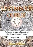Le symbole oublié - Trésors et secrets alchimiques de Notre-Dame-de-Paris