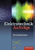 Elektrotechnik Aufträge: Grundwissen: Lernfelder 1-4 (Elektrotechnik Grundwissen, Band 2)