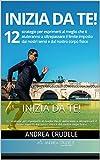 INIZIA DA TE!: 12 strategie per esprimerti al meglio che ti aiuteranno a oltrepassare il limite imposto dai nostri sensi e dal nostro corpo fisico