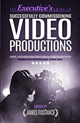 The Executive's Guide To Successfully Commissioning Video Productions by James Rostance (2015-04-28)