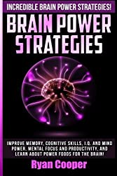 Brain Power Strategies: Improve Memory, Cognitive Skills, I.Q. And Mind Power, Mental Focus And Productivity, And Learn About Power Foods For The Brain! by Ryan Cooper (2015-07-16)