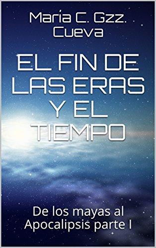 EL FIN DE LAS ERAS Y EL TIEMPO: De los mayas al Apocalipsis parte I (El fin de las eras parte I nº 1) por María C. Gzz. Cueva
