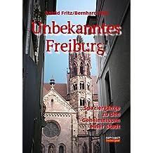 Unbekanntes Freiburg Spaziergänge in die Geschichte und die Welt der Sagen und Legenden (völlige Neubearbeitung)