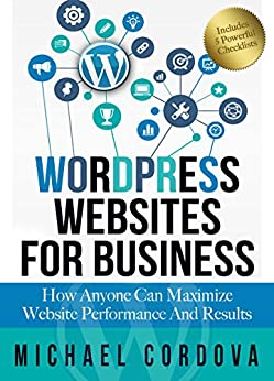 WORDPRESS WEBSITES FOR BUSINESS: How Anyone Can Maximize Website Performance And Results (English Edition) de [Cordova, Michael]