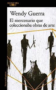 El Mercenario Que Coleccionaba Obras de Arte / The Mercenary Who Collected Artwork par Wendy Guerra