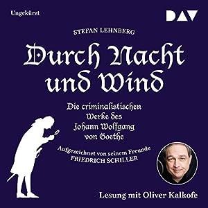 Durch Nacht und Wind: Die criminalistischen Werke des Johann Wolfgang von Goethe - Aufgezeichnet von seinem Freunde Friedrich Schiller