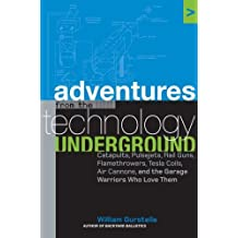 Adventures from the Technology Underground: Catapults, Pulsejets, Rail Guns, Flamethrowers, Tesla Coils, Air Cannons, and the Garage Warriors Who Love Them by William Gurstelle (2006-01-03)