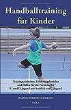 Handballtraining für Kinder: Trainingseinheiten, Erfahrungsberichte und Hilfen für die Praxis in der E- und D-Jugend mit Ausblick zur C-Jugend - Teil 1