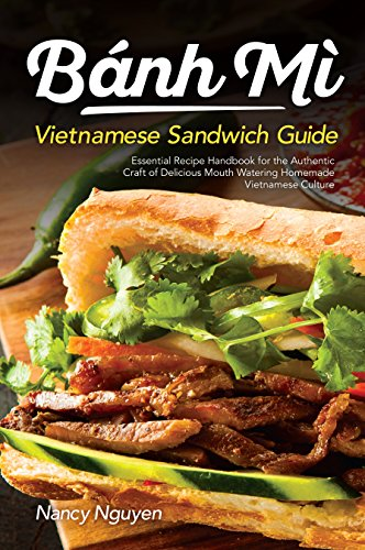 Banh Mi Vietnamese Sandwich Guide: Essential Recipe Handbook for the Authentic Craft of Delicious Mouthwatering Homemade Vietnamese Culture (Banh Mi Sandwiches 1) (English Edition)