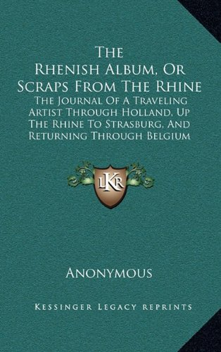 The Rhenish Album, or Scraps from the Rhine the Rhenish Album, or Scraps from the Rhine: The Journal of a Traveling Artist Through Holland, Up the ... and Returning Through Belgium (1836)