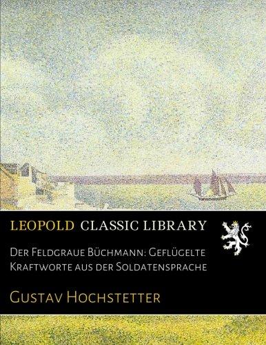 Der Feldgraue Büchmann: Geflügelte Kraftworte aus der Soldatensprache por Gustav Hochstetter