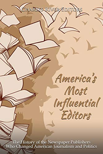 America's Most Influential Editors: The History of the Newspaper Publishers Who Changed American Journalism and Politics book cover