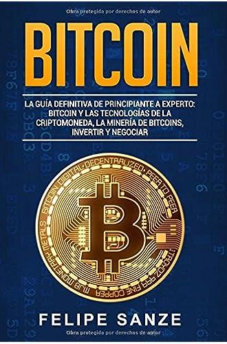 BITCOIN LA GUÌA DEFINITIVA DE PRINCIPIANTE A EXPERTO: BITCOIN Y LAS TECHNOLOGÌAS DE LA CRIPTOMONEDA,LA MINERÌA DE BITCOINS,INVERTIR Y NEGOCIAR