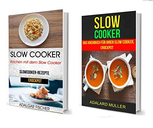 Slow Cooker (Sammlung): Das Kochbuch für Ihren Slow Cooker, Crockpot: Kochen mit dem Slow Cooker: Slowcooker-Rezepte (Crockpot) Schmortopf Slow Cooker