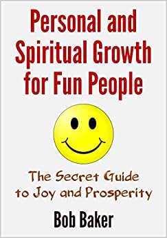 Personal and Spiritual Growth for Fun People: The Secret Guide to Joy and Prosperity (English Edition) par [Baker, Bob]