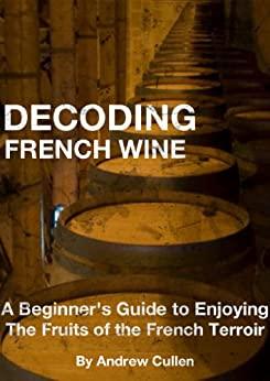 Decoding French Wine: A Beginner's Guide to Enjoying the Fruits of the French Terroir by [Cullen, Andrew]