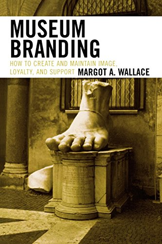 Museum Branding: How to Create and Maintain Image, Loyalty, and Support por Margot A. Wallace