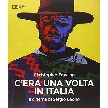 C'era Una Volta In Italia. Il Cinema Di Sergio Leone