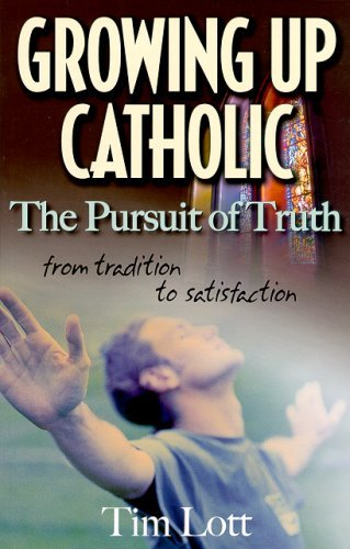 Growing Up Catholic: The Pursuit of Truth from Tradition to Satisfaction by Timothy G. Lott (2010-05-01)