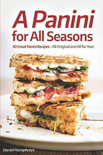 A Panini for All Seasons: 50 Great Panini Recipes - All Original and All for You!