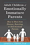 Adult Children of Emotionally Immature Parents: How to Heal from Distant, Rejecting, or Self-Involved Parents - Lindsay C. Gibson
