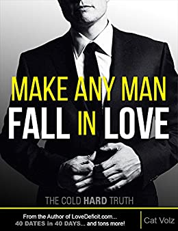 Make Any Man Fall In Love: The Cold, Hard Truth (How to Get