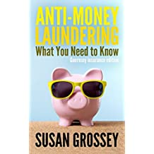 Anti-Money Laundering: What You Need to Know (Guernsey insurance edition): A concise guide to anti-money laundering and countering the financing of ... working in the Guernsey insurance sector