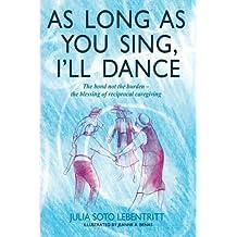 As Long as You Sing, I'll Dance: The bond not the burden - the blessing of reciprocal caregiving by Julia Soto Lebentritt (2013-07-01)