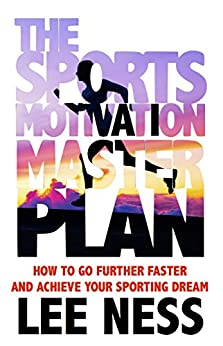 The Sports Motivation Master Plan: How To Go Further Faster and Achieve Your Sporting Dream by [Ness, Lee]