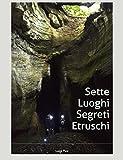 """Sette Luoghi Segreti Etruschi a due passi da Roma: tratto dalle guide """"Luoghi segreti a due passi da Roma"""". Il piacere dell'avventura  della scoperta nel paesaggio più rinomato al mondo"""