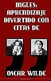 Ingles: Aprendizaje Divertido con Citas de Oscar Wilde: Aprenda ingles con estas citas divertidas de Oscar Wilde y su traduccion frase por frase al castellano.