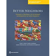 Better Neighbors: Toward a Renewal of Economic Integration in Latin America