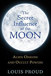 The Secret Influence of the Moon: Alien Origins and Occult Powers by Louis Proud (2013-12-01)