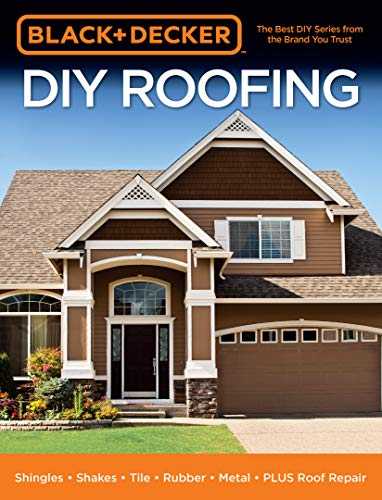 Black & Decker DIY Roofing:Shingles • Shakes • Tile • Rubber • Metal • PLUS Roof Repair (English Edition) -