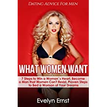 What Women Want,  Dating Advice For Men: 7 Steps to Win a Woman`s Heart,  Become a Man that Women Can't Resist, Proven Steps to Bed a Woman of Your Dreams (+FREE Book Inside) (English Edition)