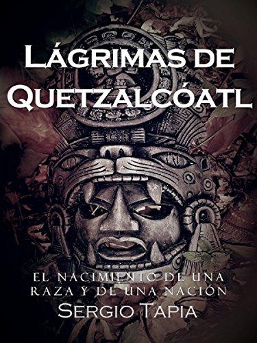 Lágrimas de Quetzalcóatl: Un tiempo para la pasión, el amor y la guerra. El nacimiento de una raza y de nación. por Sergio Tapia