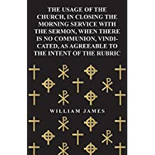 The Usage of the Church, in Closing the Morning Service with the Sermon, When there is no Communion, Vindicated, as Agreeable to the Intent of the Rubric