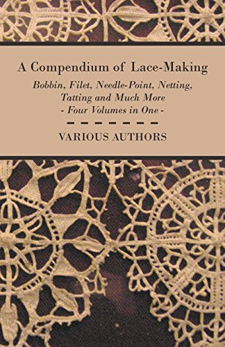 A Compendium of Lace-Making - Bobbin, Filet, Needle-Point, Netting, Tatting and Much More - Four Volumes in One (English Edition) -