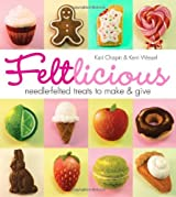 Feltlicious: Needle-Felted Treats to Make & Give by Kari Chapin (2013-10-15)
