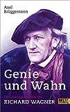 Genie und Wahn. Die Lebensgeschichte des Richard Wagner: Mit Fotos - Axel Brüggemann