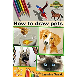 How to Draw Pets: with Colored Pencils, Colored Pencil Guides With Step-by-Step Instructions, How to Draw Horses, Fish, Dogs, Cats, Cute Animals, for