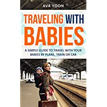 TRAVELING WITH BABIES : A SIMPLE GUIDE TO TRAVEL WITH YOUR BABIES BY PLANE, TRAIN OR CAR (Family Trip, tips for your baby) (Family Trip, traveling with your baby, parent's guide) (English Edition)