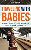 TRAVELING WITH BABIES : A SIMPLE GUIDE TO TRAVEL WITH YOUR BABIES BY PLANE, TRAIN OR CAR (Family Trip, tips for your baby) (Family Trip, traveling with your baby, parent's guide)