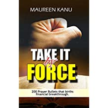 Take It By Force: 200 Prayer Bullets that births financial breakthrough. (English Edition)